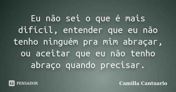 Eu não sei o que é mais difícil, entender que eu não tenho ninguém pra mim abraçar, ou aceitar que eu não tenho abraço quando precisar.... Frase de Camilla Cantuario.