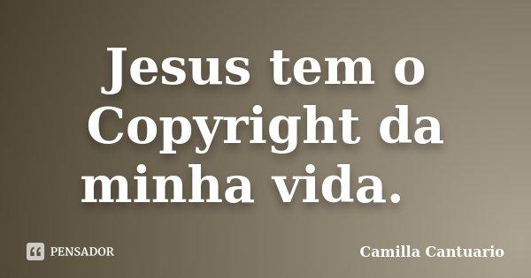 Jesus tem o Copyright da minha vida. Ⓒ... Frase de Camilla Cantuario.
