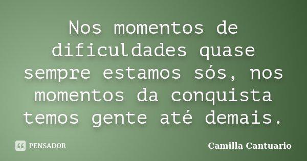 Nos momentos de dificuldades quase sempre estamos sós, nos momentos da conquista temos gente até demais.... Frase de Camilla Cantuario.
