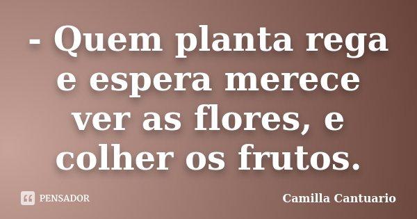 - Quem planta rega e espera merece ver as flores, e colher os frutos.... Frase de Camilla Cantuario.