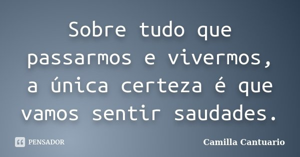 Sobre tudo que passarmos e vivermos, a única certeza é que vamos sentir saudades.... Frase de Camilla Cantuario.