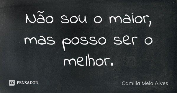 Não sou o maior, mas posso ser o melhor.... Frase de Camilla Melo Alves.