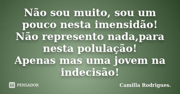 Não sou muito, sou um pouco nesta imensidão! Não represento nada,para nesta polulação! Apenas mas uma jovem na indecisão!... Frase de Camilla Rodrigues..