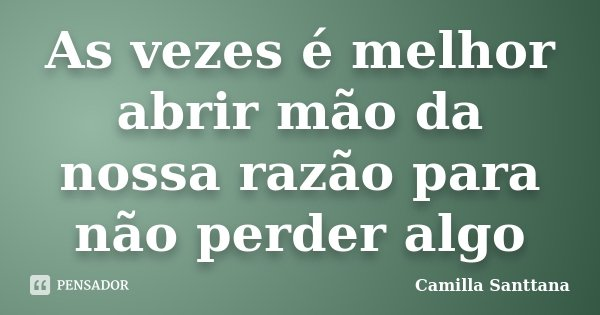 As vezes é melhor abrir mão da nossa razão para não perder algo... Frase de Camilla Santtana.