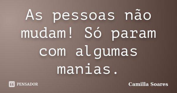 As pessoas não mudam! Só param com algumas manias.... Frase de Camilla Soares.
