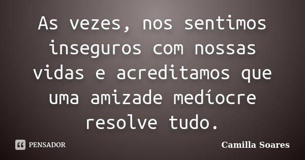 As vezes, nos sentimos inseguros com nossas vidas e acreditamos que uma amizade medíocre resolve tudo.... Frase de Camilla Soares.
