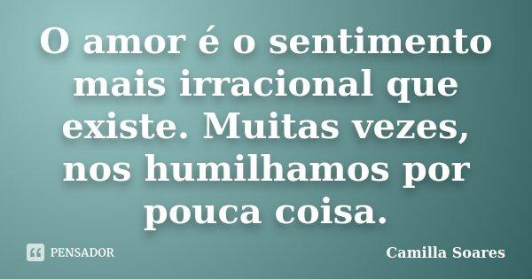 O amor é o sentimento mais irracional que existe. Muitas vezes, nos humilhamos por pouca coisa.... Frase de Camilla Soares.