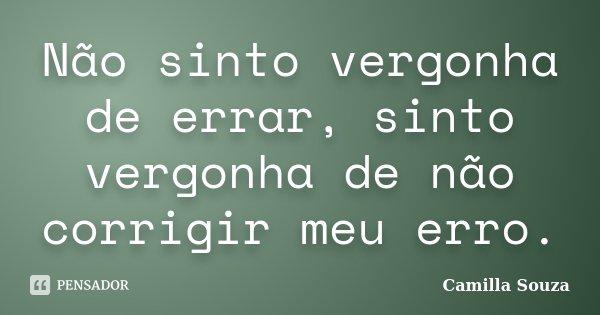 Não sinto vergonha de errar, sinto vergonha de não corrigir meu erro.... Frase de Camilla Souza.