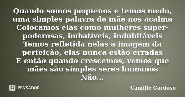 Quando somos pequenos e temos medo, uma simples palavra de mãe nos acalma Colocamos elas como mulheres super-poderosas, imbatíveis, indubitáveis Temos refletida... Frase de Camille Cardoso.