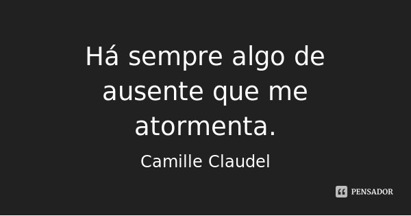 Há sempre algo de ausente que me atormenta.... Frase de Camille Claudel.