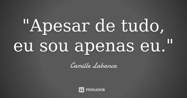 """""""Apesar de tudo, eu sou apenas eu.""""... Frase de Camille Labanca."""