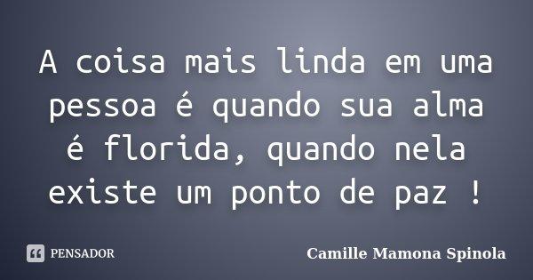 A coisa mais linda em uma pessoa é quando sua alma é florida, quando nela existe um ponto de paz !... Frase de Camille Mamona Spinola.