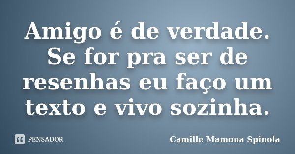 Amigo é de verdade. Se for pra ser de resenhas eu faço um texto e vivo sozinha.... Frase de Camille Mamona Spinola.