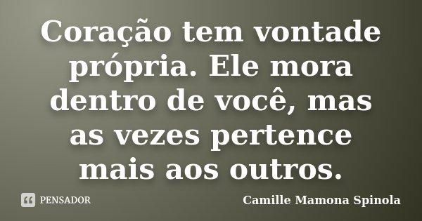 Coração tem vontade própria. Ele mora dentro de você, mas as vezes pertence mais aos outros.... Frase de Camille Mamona Spinola.