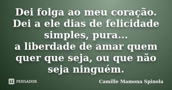 Dei folga ao meu coração. Dei a ele dias de felicidade simples, pura... a liberdade de amar quem quer que seja, ou que não seja ninguém.... Frase de Camille Mamona Spinola.