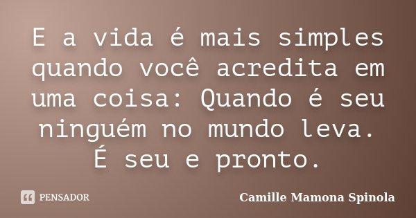 E a vida é mais simples quando você acredita em uma coisa: Quando é seu ninguém no mundo leva. É seu e pronto.... Frase de Camille Mamona Spinola.