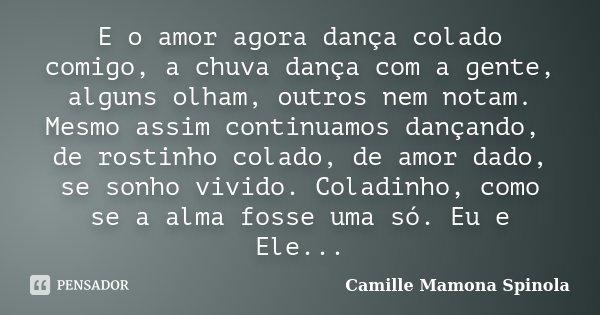 E o amor agora dança colado comigo, a chuva dança com a gente, alguns olham, outros nem notam. Mesmo assim continuamos dançando, de rostinho colado, de amor dad... Frase de Camille Mamona Spinola.