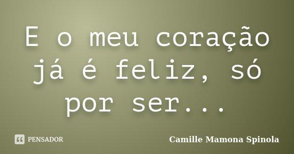 E o meu coração já é feliz, só por ser...... Frase de Camille Mamona Spinola.