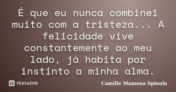 É que eu nunca combinei muito com a tristeza... A felicidade vive constantemente ao meu lado, já habita por instinto a minha alma.... Frase de Camille Mamona Spinola.