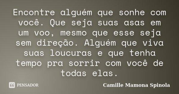 Encontre alguém que sonhe com você. Que seja suas asas em um voo, mesmo que esse seja sem direção. Alguém que viva suas loucuras e que tenha tempo pra sorrir co... Frase de Camille Mamona Spinola.