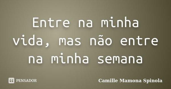 Entre na minha vida, mas não entre na minha semana... Frase de Camille Mamona Spinola.