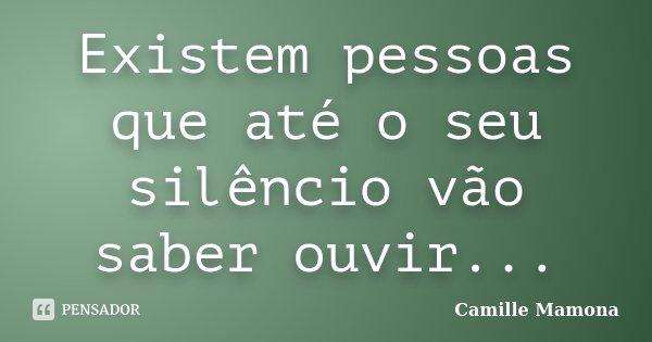 Existem pessoas que até o seu silêncio vão saber ouvir...... Frase de Camille Mamona.