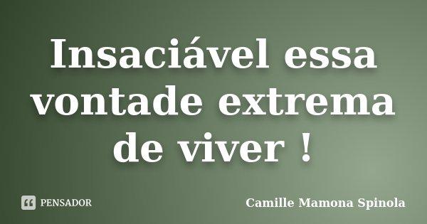 Insaciável essa vontade extrema de viver !... Frase de Camille Mamona Spinola.