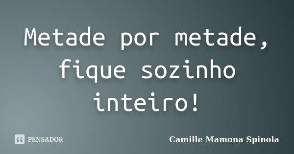 Metade por metade, fique sozinho inteiro!... Frase de Camille Mamona Spinola.