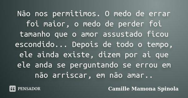 Não nos permitimos. O medo de errar foi maior, o medo de perder foi tamanho que o amor assustado ficou escondido... Depois de todo o tempo, ele ainda existe, di... Frase de Camille Mamona Spinola.