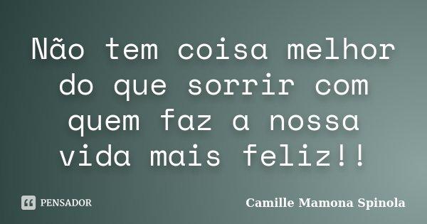 Não tem coisa melhor do que sorrir com quem faz a nossa vida mais feliz!!... Frase de Camille Mamona Spinola.