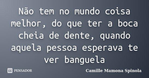 Não tem no mundo coisa melhor, do que ter a boca cheia de dente, quando aquela pessoa esperava te ver banguela... Frase de Camille Mamona Spinola.