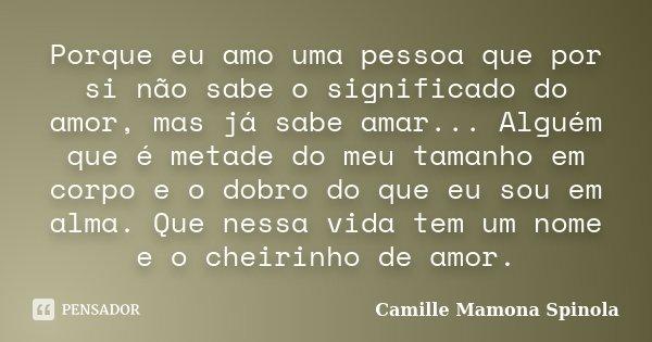 Porque eu amo uma pessoa que por si não sabe o significado do amor, mas já sabe amar... Alguém que é metade do meu tamanho em corpo e o dobro do que eu sou em a... Frase de Camille Mamona Spinola.