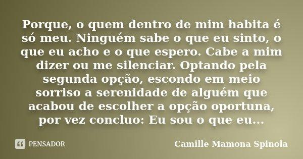 Porque, o quem dentro de mim habita é só meu. Ninguém sabe o que eu sinto, o que eu acho e o que espero. Cabe a mim dizer ou me silenciar. Optando pela segunda ... Frase de Camille Mamona Spinola.