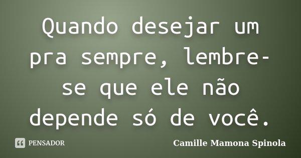 Quando desejar um pra sempre, lembre-se que ele não depende só de você.... Frase de Camille Mamona Spinola.