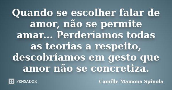 Quando se escolher falar de amor, não se permite amar... Perderíamos todas as teorias a respeito, descobríamos em gesto que amor não se concretiza.... Frase de Camille Mamona Spinola.