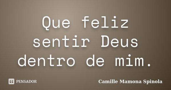 Que feliz sentir Deus dentro de mim.... Frase de Camille Mamona Spinola.