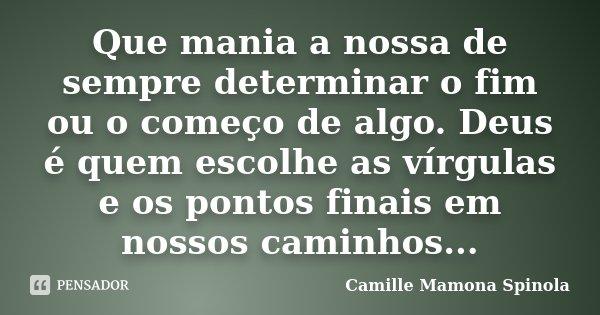 Que mania a nossa de sempre determinar o fim ou o começo de algo. Deus é quem escolhe as vírgulas e os pontos finais em nossos caminhos...... Frase de Camille Mamona Spinola.