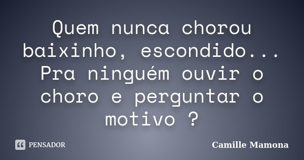 Quem nunca chorou baixinho, escondido... Pra ninguém ouvir o choro e perguntar o motivo ?... Frase de Camille Mamona.