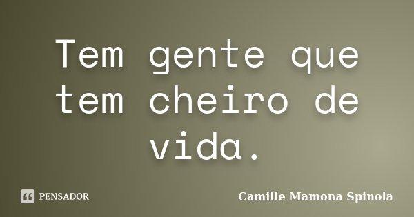 Tem gente que tem cheiro de vida.... Frase de Camille Mamona Spinola.
