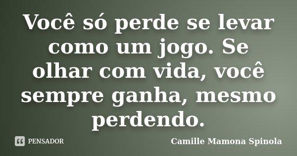 Você só perde se levar como um jogo. Se olhar com vida, você sempre ganha, mesmo perdendo.... Frase de Camille Mamona Spinola.