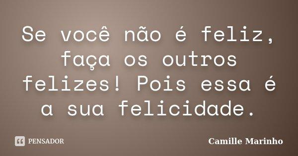 Se você não é feliz, faça os outros felizes! Pois essa é a sua felicidade.... Frase de Camille Marinho.