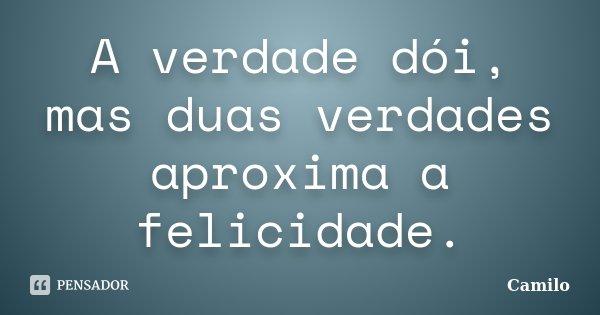 A verdade dói, mas duas verdades aproxima a felicidade.... Frase de Camilo.