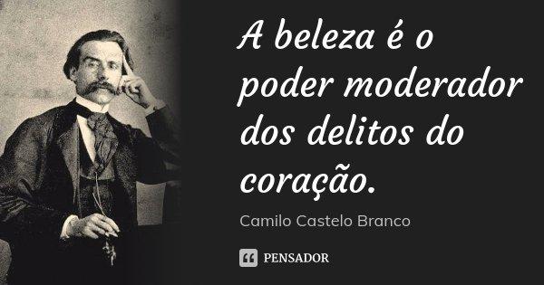 A beleza é o poder moderador dos delitos do coração.... Frase de Camilo Castelo Branco.