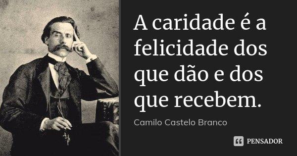 A caridade é a felicidade dos que dão e dos que recebem.... Frase de Camilo Castelo Branco.