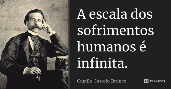 A escala dos sofrimentos humanos é infinita.... Frase de Camilo Castelo Branco.