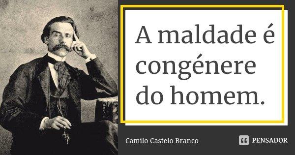A maldade é congénere do homem.... Frase de Camilo Castelo Branco.
