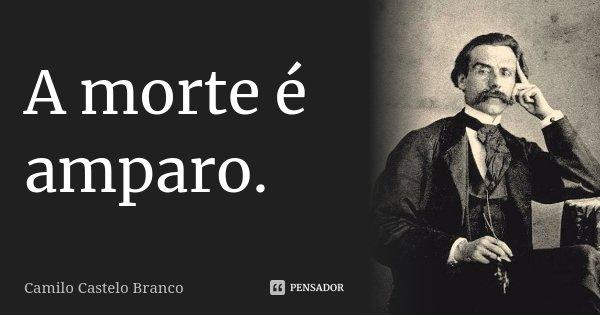A morte é amparo.... Frase de Camilo Castelo Branco.