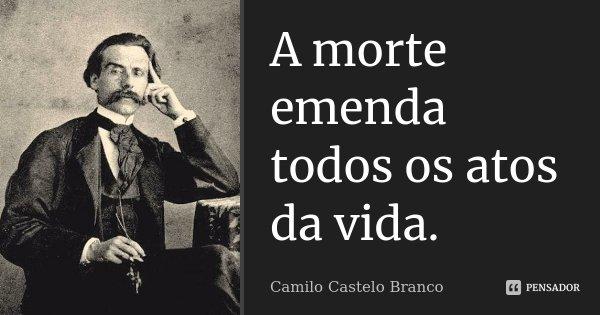 A morte emenda todos os atos da vida.... Frase de Camilo Castelo Branco.