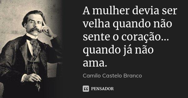 A mulher devia ser velha quando não sente o coração... quando já não ama.... Frase de Camilo Castelo Branco.