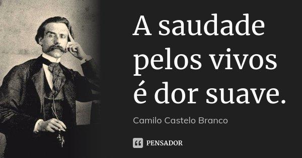 A saudade pelos vivos é dor suave.... Frase de Camilo Castelo Branco.